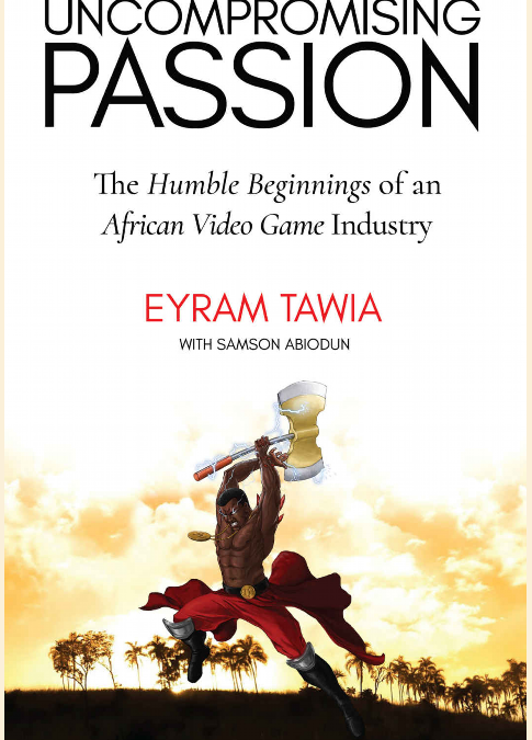 Video Game Development Industry in Africa: Reflections from Eyram Tawia's Uncompromising Passion: The Humble Beginnings of an African Video Game Industry
